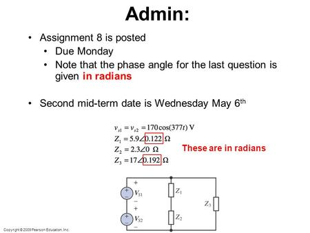 Copyright © 2009 Pearson Education, Inc. Admin: Assignment 8 is posted Due Monday Note that the phase angle for the last question is given in radians Second.