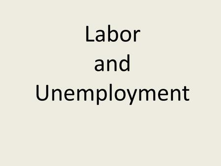 Labor and Unemployment Factor of Production YOU are labor!!! You sell your labor (FOP): supply Firms (business) buys your labor: demand.