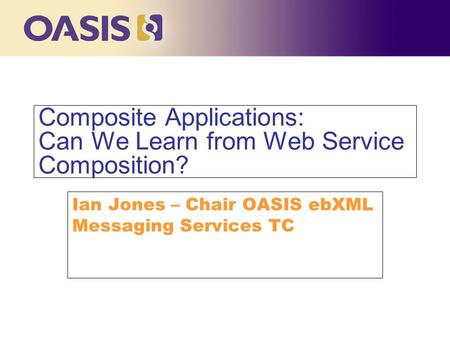 Click to edit Master title style Composite Applications: Can We Learn from Web Service Composition? Ian Jones – Chair OASIS ebXML Messaging Services TC.