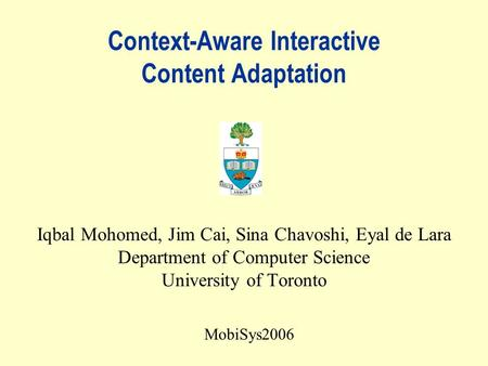 Context-Aware Interactive Content Adaptation Iqbal Mohomed, Jim Cai, Sina Chavoshi, Eyal de Lara Department of Computer Science University of Toronto MobiSys2006.