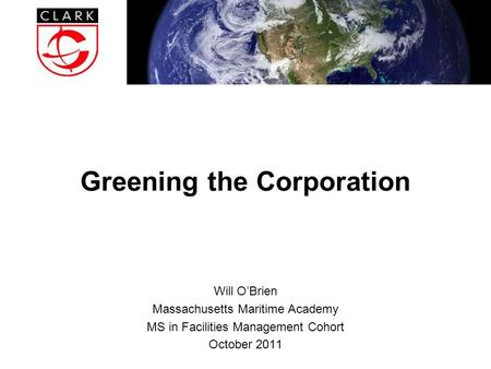 Greening the Corporation Will O'Brien Massachusetts Maritime Academy MS in Facilities Management Cohort October 2011.