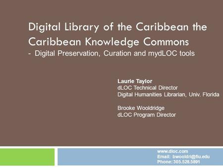 Digital Library of the Caribbean the Caribbean Knowledge Commons - Digital Preservation, Curation and mydLOC tools Laurie Taylor dLOC Technical Director.