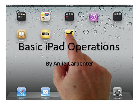 Basic iPad Operations By Anjie Carpenter. Part I: Navigating the iPad.