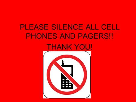 PLEASE SILENCE ALL CELL PHONES AND PAGERS!! THANK YOU!
