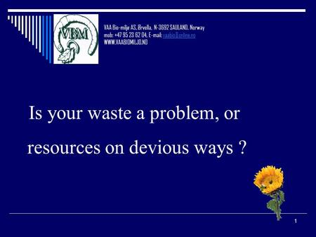 1 Is your waste a problem, or resources on devious ways ? VAA Bio-miljø AS, Ørvella, N-3692 SAULAND, Norway mob: +47 95 23 62 04,