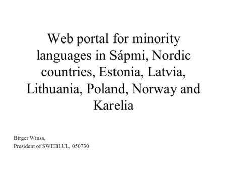 Web portal for minority languages in Sápmi, Nordic countries, Estonia, Latvia, Lithuania, Poland, Norway and Karelia Birger Winsa, President of SWEBLUL,