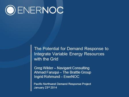 The Potential for Demand Response to Integrate Variable Energy Resources with the Grid Pacific Northwest Demand Response Project January 23 rd 2014 Greg.