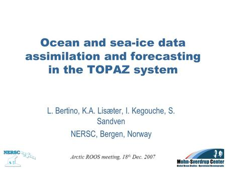 Ocean and sea-ice data assimilation and forecasting in the TOPAZ system L. Bertino, K.A. Lisæter, I. Kegouche, S. Sandven NERSC, Bergen, Norway Arctic.