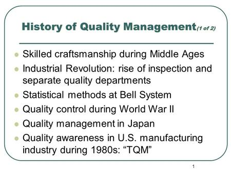 1 History of Quality Management (1 of 2) Skilled craftsmanship during Middle Ages Industrial Revolution: rise of inspection and separate quality departments.