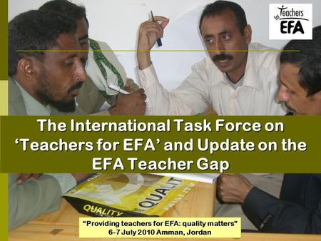 "The International Task Force on 'Teachers for EFA' and Update on the EFA Teacher Gap ""Providing teachers for EFA: quality matters"" 6-7 July 2010 Amman,"
