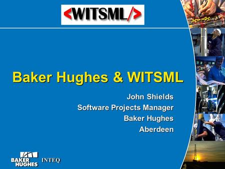 Baker Hughes & WITSML John Shields Software Projects Manager Baker Hughes Aberdeen.