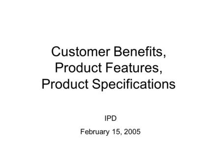 Customer Benefits, Product Features, Product Specifications IPD February 15, 2005.