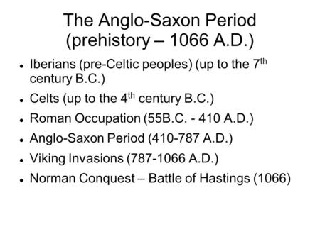 The Anglo-Saxon Period (prehistory – 1066 A.D.) Iberians (pre-Celtic peoples) (up to the 7 th century B.C.) Celts (up to the 4 th century B.C.) Roman Occupation.