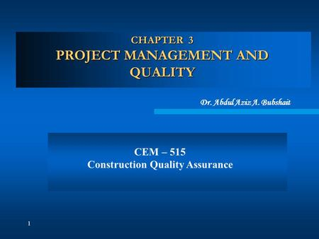 1 CHAPTER 3 PROJECT MANAGEMENT AND QUALITY Dr. Abdul Aziz A. Bubshait CEM – 515 Construction Quality Assurance.