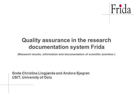 Grete Christina Lingjærde and Andora Sjøgren USIT, University of Oslo Quality assurance in the research documentation system Frida (Research results, information.