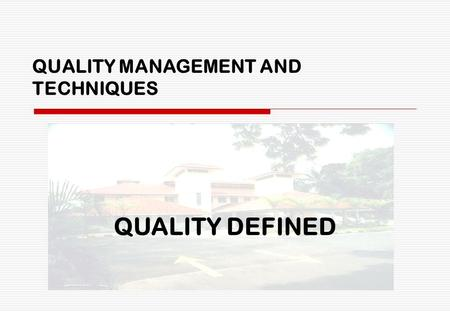 QUALITY MANAGEMENT AND TECHNIQUES QUALITY DEFINED.