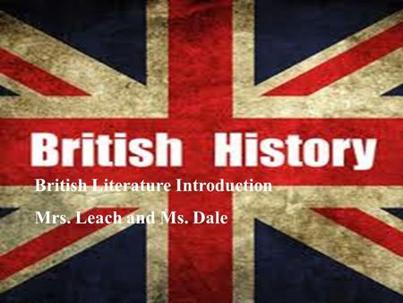 British Literature Introduction Mrs. Leach and Mr. Haynes British Literature Introduction Mrs. Leach and Ms. Dale.