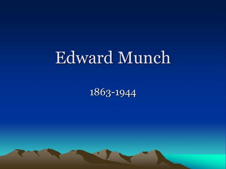 Edward Munch 1863-1944. Life oMunch was born on Dec. 12, 1863, in Loten, Norway. oHis parents, a brother, and a sister died while he was still young,