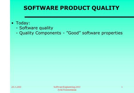 "26.3.2003Software Engineering 2003 Jyrki Nummenmaa 1 SOFTWARE PRODUCT QUALITY Today: - Software quality - Quality Components - ""Good"" software properties."