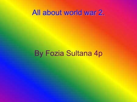 All about world war 2. By Fozia Sultana 4p. Contents What countries were involved in the world war 2? Why did world war 2 start? Pictures of world war.