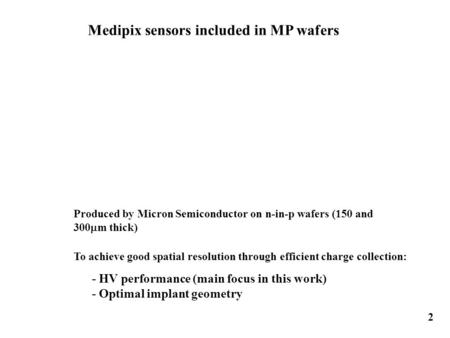 Medipix sensors included in MP wafers 2 To achieve good spatial resolution through efficient charge collection: Produced by Micron Semiconductor on n-in-p.