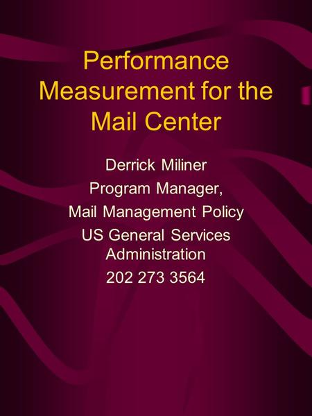 Performance Measurement for the Mail Center Derrick Miliner Program Manager, Mail Management Policy US General Services Administration 202 273 3564.