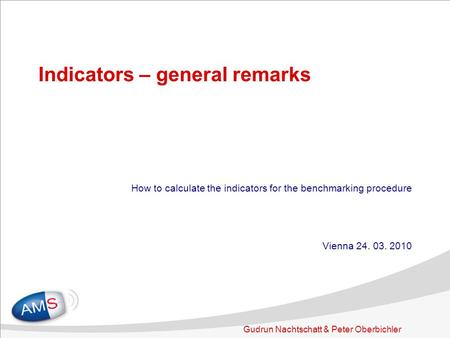 Gudrun Nachtschatt & Peter Oberbichler Indicators – general remarks How to calculate the indicators for the benchmarking procedure Vienna 24. 03. 2010.