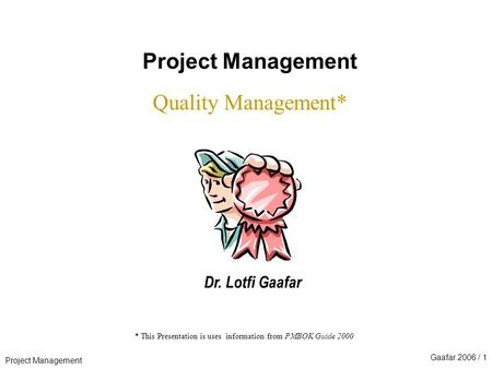 Project Management Gaafar 2006 / 1 * This Presentation is uses information from PMBOK Guide 2000 Project Management Quality Management* Dr. Lotfi Gaafar.