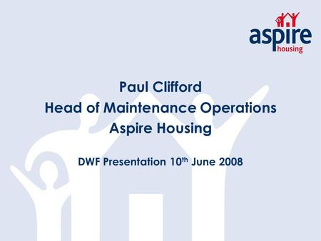 Paul Clifford Head of Maintenance Operations Aspire Housing DWF Presentation 10 th June 2008.