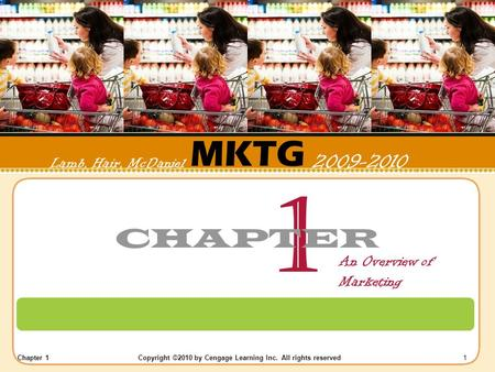 Chapter 1 Copyright ©2010 by Cengage Learning Inc. All rights reserved 1 MKTG Lamb, Hair, McDaniel 2009-2010 1 CHAPTER An Overview of Marketing.