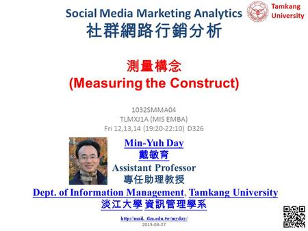 Social Media Marketing Analytics 社群網路行銷分析 1 1032SMMA04 TLMXJ1A (MIS EMBA) Fri 12,13,14 (19:20-22:10) D326 測量構念 (Measuring the Construct) Min-Yuh Day 戴敏育.