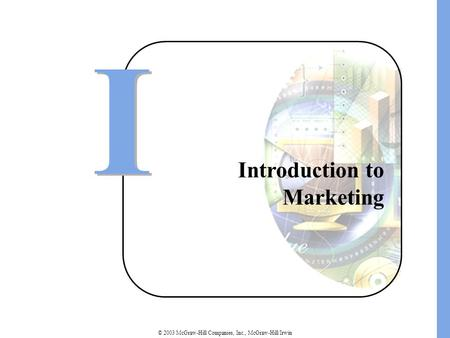 © 2003 McGraw-Hill Companies, Inc., McGraw-Hill/Irwin Introduction to Marketing I I.