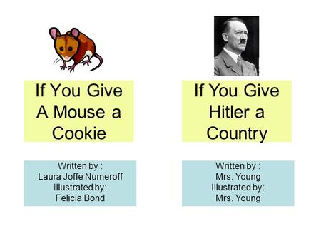 If You Give A Mouse a Cookie Written by : Laura Joffe Numeroff Illustrated by: Felicia Bond If You Give Hitler a Country Written by : Mrs. Young Illustrated.