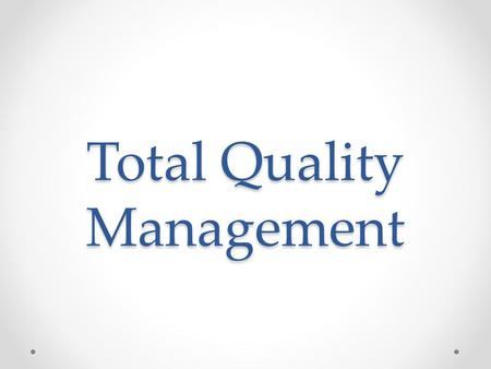 Total Quality Management. INTRODUCTION Total Quality Management (TQM) is customer oriented management philosophy and strategy. It is centered on quality.