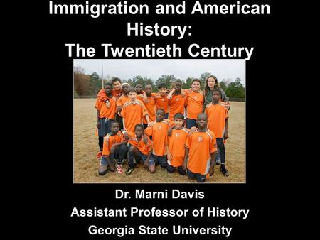 Immigration and American History: The Twentieth Century Dr. Marni Davis Assistant Professor of History Georgia State University.