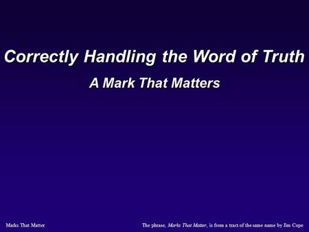 The phrase, Marks That Matter, is from a tract of the same name by Jim Cope Marks That Matter Correctly Handling the Word of Truth A Mark That Matters.