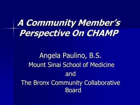 A Community Member's Perspective On CHAMP Angela Paulino, B.S. Mount Sinai School of Medicine Mount Sinai School of Medicineand The Bronx Community Collaborative.