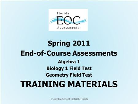 Spring 2011 End-of-Course Assessments Algebra 1 Biology 1 Field Test Geometry Field Test TRAINING MATERIALS – Escambia School District, Florida.