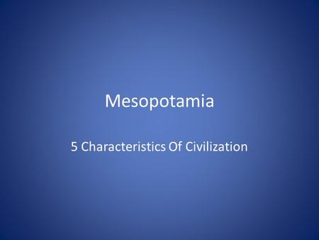 Mesopotamia 5 Characteristics Of Civilization. Bell Ringer For 11/14/2011 What are the 5 characteristics of civilization?