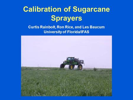 Calibration of Sugarcane Sprayers Curtis Rainbolt, Ron Rice, and Les Baucum University of Florida/IFAS.