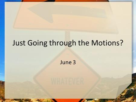 Just Going through the Motions? June 3. Think About It … What's one thing you always do (or did) with your very best effort … no cutting corners or just.