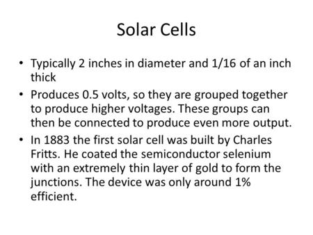 Solar Cells Typically 2 inches in diameter and 1/16 of an inch thick Produces 0.5 volts, so they are grouped together to produce higher voltages. These.