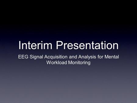 Interim Presentation EEG Signal Acquisition and Analysis for Mental Workload Monitoring.