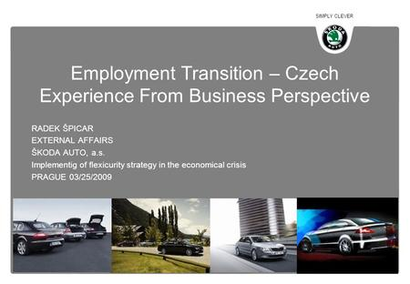 SIMPLY CLEVER Employment Transition – Czech Experience From Business Perspective RADEK ŠPICAR EXTERNAL AFFAIRS ŠKODA AUTO, a.s. Implementig of flexicurity.