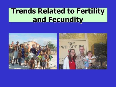 Trends Related to Fertility and Fecundity. Population Trends Changes in fertility have has a profound effect on our world Overpopulation can result in.