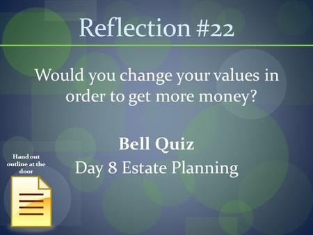 Reflection #22 Would you change your values in order to get more money? Bell Quiz Day 8 Estate Planning Hand out outline at the door.