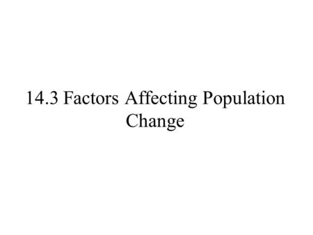 14.3 Factors Affecting Population Change. The role of Density Generally, dense populations have lower birth rates, higher death rates, and slower growth.