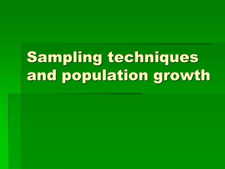 Sampling techniques and population growth. What is sampling?  Taking a small part of the ecosystem to estimate population size  Taking more and/or larger.