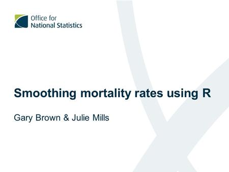 Smoothing mortality rates using R Gary Brown & Julie Mills.