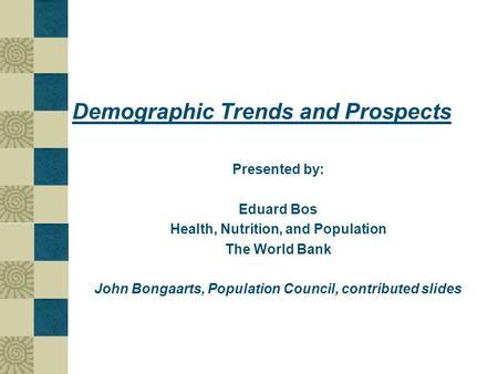 Demographic Trends and Prospects Presented by: Eduard Bos Health, Nutrition, and Population The World Bank John Bongaarts, Population Council, contributed.